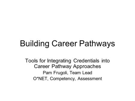Building Career Pathways Tools for Integrating Credentials into Career Pathway Approaches Pam Frugoli, Team Lead O*NET, Competency, Assessment.