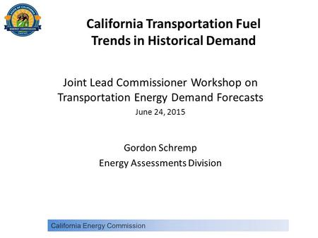 California Transportation Fuel Trends in Historical Demand Joint Lead Commissioner Workshop on Transportation Energy Demand Forecasts June 24, 2015 Gordon.
