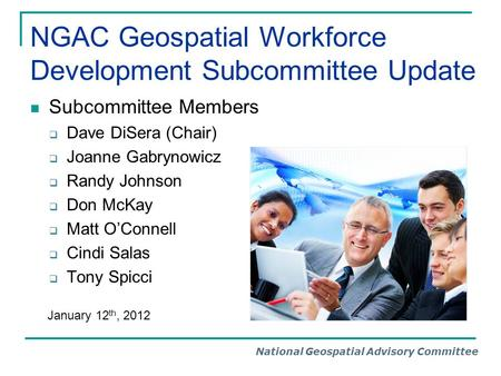 National Geospatial Advisory Committee NGAC Geospatial Workforce Development Subcommittee Update Subcommittee Members  Dave DiSera (Chair)  Joanne Gabrynowicz.