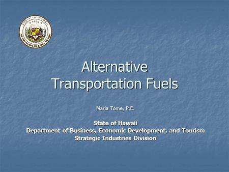 Alternative Transportation Fuels Maria Tome, P.E. State of Hawaii Department of Business, Economic Development, and Tourism Strategic Industries Division.