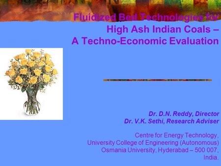 Fluidized Bed Technologies for High Ash Indian Coals – A Techno-Economic Evaluation Dr. D.N. Reddy, Director Dr. V.K. Sethi, Research Adviser Centre for.