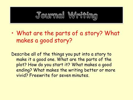 Journal Writing What are the parts of a story? What makes a good story? Describe all of the things you put into a story to make it a good one. What are.