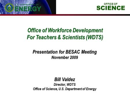 Office of Workforce Development For Teachers & Scientists (WDTS) Bill Valdez Director, WDTS Office of Science, U.S. Department of Energy Presentation for.