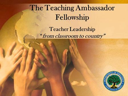 "The Teaching Ambassador Fellowship Teacher Leadership ""from classroom to country"""