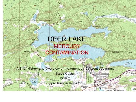 DEER LAKE MERCURY CONTAMINATION A Brief History and Overview of the Amended Consent Judgment Steve Casey DNRE Upper Peninsula District.