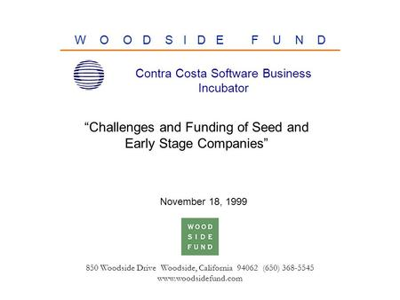 "850 Woodside Drive Woodside, California 94062 (650) 368-5545 www.woodsidefund.com W O O D S I D E F U N D ""Challenges and Funding of Seed and Early Stage."