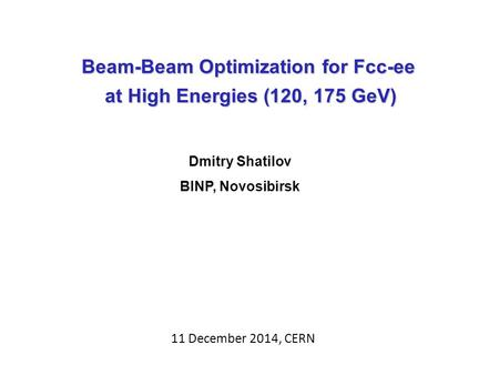 Beam-Beam Optimization for Fcc-ee at High Energies (120, 175 GeV) at High Energies (120, 175 GeV) Dmitry Shatilov BINP, Novosibirsk 11 December 2014, CERN.