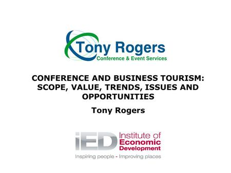 CONFERENCE AND BUSINESS TOURISM: SCOPE, VALUE, TRENDS, ISSUES AND OPPORTUNITIES Tony Rogers.