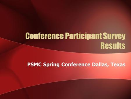 Conference Participant Survey Results PSMC Spring Conference Dallas, Texas.