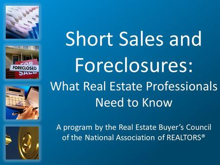 Short Sales and Foreclosures: What Real Estate Professionals Need to Know A program by the Real Estate Buyer's Council of the National Association of REALTORS®