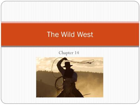 "Chapter 14 The Wild West. Why move? Why would someone move to a new place? Push factors: Something ""pushes"" someone out of where they originally start."
