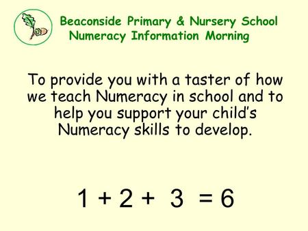 Beaconside Primary & Nursery School Numeracy Information Morning To provide you with a taster of how we teach Numeracy in school and to help you support.