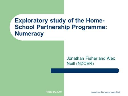 February 2007 Jonathan Fisher and Alex Neill Exploratory study of the Home- School Partnership Programme: Numeracy Jonathan Fisher and Alex Neill (NZCER)