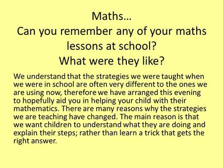 Maths… Can you remember any of your maths lessons at school? What were they like? We understand that the strategies we were taught when we were in school.
