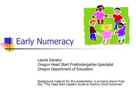 Early Numeracy Laurie Danahy Oregon Head Start PreKindergarten Specialist Oregon Department of Education Background material for this presentation is primarily.