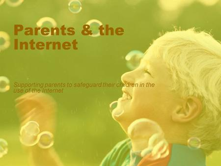 Parents & the Internet Supporting parents to safeguard their children in the use of the Internet.