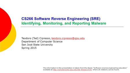 CS266 Software Reverse Engineering (SRE) Identifying, Monitoring, and Reporting Malware Teodoro (Ted) Cipresso,
