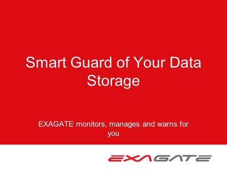 Smart Guard of Your Data Storage EXAGATE monitors, manages and warns for you.
