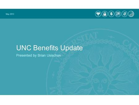 UNC Benefits Update Presented by Brian Usischon May 2013.