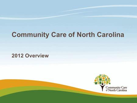 Community Care of North Carolina 2012 Overview. Medicaid challenges  Lowering reimbursement reduces access and increases ER usage/costs  Reducing eligibility.