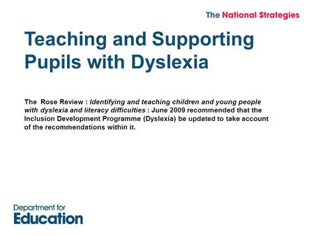 Teaching and Supporting Pupils with Dyslexia The Rose Review : Identifying and teaching children and young people with dyslexia and literacy difficulties.