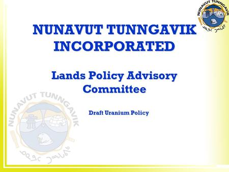 NUNAVUT TUNNGAVIK INCORPORATED Lands Policy Advisory Committee Draft Uranium Policy.