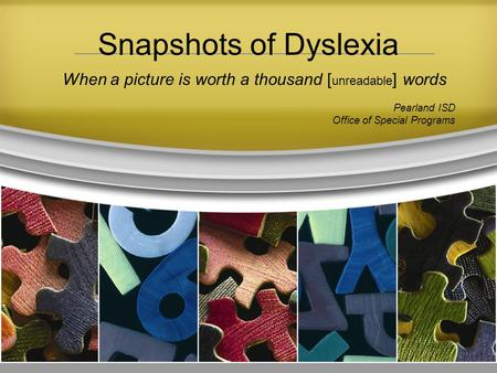 When a picture is worth a thousand [ unreadable ] words Pearland ISD Office of Special Programs Snapshots of Dyslexia.