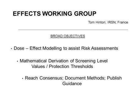 EFFECTS WORKING GROUP Tom Hinton; IRSN; France Dose – Effect Modelling to assist Risk Assessments Mathematical Derivation of Screening Level Values / Protection.
