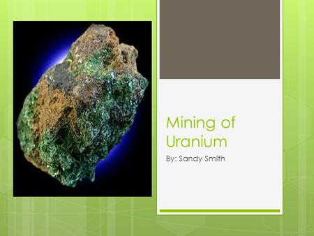 Mining of Uranium By: Sandy Smith.  Total amount of uranium mined was 50,572 tons in 2009.  Top three producers of uranium are Kazakhstan, Australia.