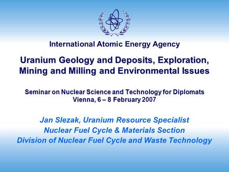 International Atomic Energy Agency Uranium Geology and Deposits, Exploration, Mining and Milling and Environmental Issues Seminar on Nuclear Science and.