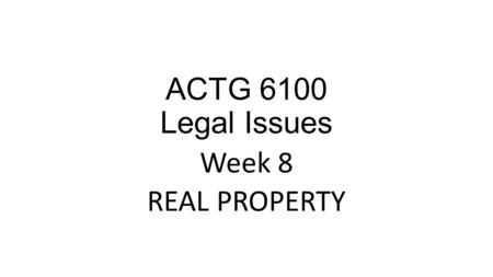ACTG 6100 Legal Issues Week 8 REAL PROPERTY. Learning Objectives for this Chapter Define Property Identify the categories of property Explain the difference.