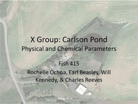 X Group: Carlson Pond Physical and Chemical Parameters Fish 415 Rochelle Ochoa, Earl Beasley, Will Kennedy, & Charles Reeves.