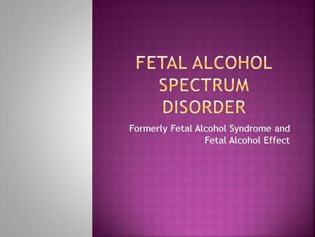 Formerly Fetal Alcohol Syndrome and Fetal Alcohol Effect.