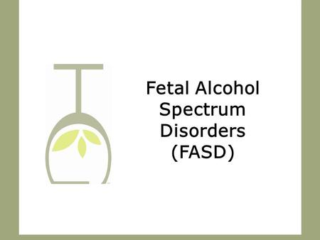 Fetal Alcohol Spectrum Disorders (FASD). What is FASD? 2.