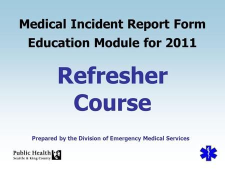 Prepared by the Division of Emergency Medical Services Refresher Course Medical Incident Report Form Education Module for 2011 Prepared by the Division.