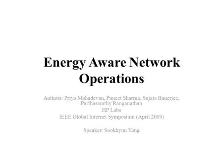 Energy Aware Network Operations Authors: Priya Mahadevan, Puneet Sharma, Sujata Banerjee, Parthasarathy Ranganathan HP Labs IEEE Global Internet Symposium.