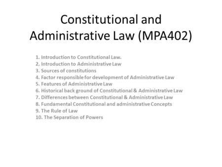 Constitutional and Administrative Law (MPA402) 1. Introduction to Constitutional Law. 2. Introduction to Administrative Law 3. Sources of constitutions.