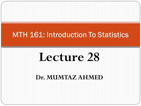 Lecture 28 Dr. MUMTAZ AHMED MTH 161: Introduction To Statistics.