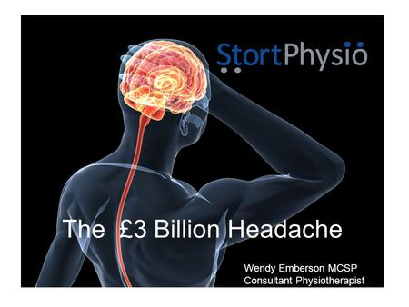 The £3 Billion Headache Wendy Emberson MCSP Consultant Physiotherapist.