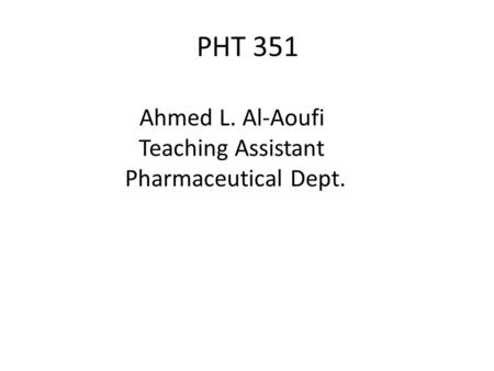 Ahmed L. Al-Aoufi Teaching Assistant Pharmaceutical Dept. PHT 351.