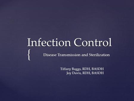 { Infection Control Infection Control Disease Transmission and Sterilization Tiffany Baggs, RDH, BASDH Joy Davis, RDH, BASDH.