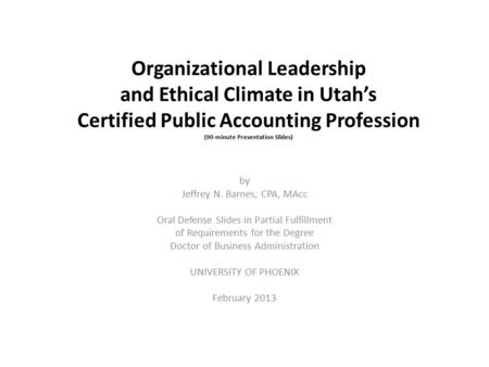 Organizational <strong>Leadership</strong> and Ethical Climate in Utah's Certified Public Accounting Profession (90-minute Presentation Slides) by Jeffrey N. Barnes, CPA,