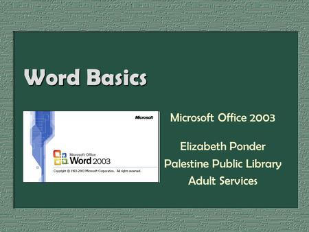 Word Basics Microsoft Office 2003 Elizabeth Ponder Palestine Public Library Adult Services.