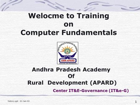 1 history.ppt 21-Jan-03 Welocme to Training on Computer Fundamentals Andhra Pradesh Academy Of Rural Development (APARD) Center IT&E-Governance (IT&e-G)