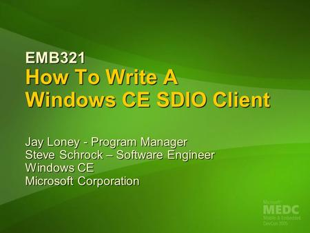 EMB321 How To Write A Windows CE SDIO Client Jay Loney - Program Manager Steve Schrock – Software Engineer Windows CE Microsoft Corporation.