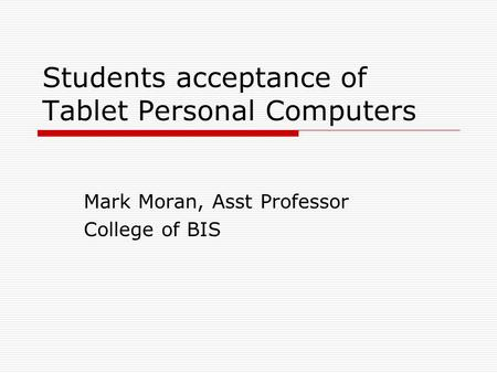 Students acceptance of Tablet Personal Computers Mark Moran, Asst Professor College of BIS.
