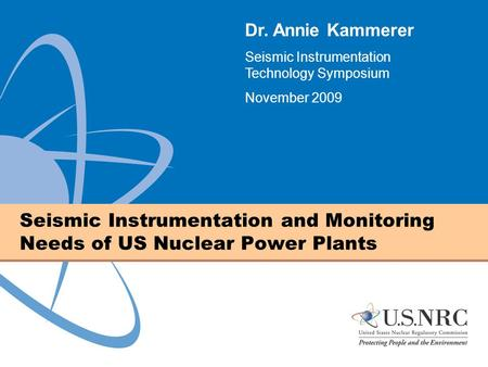 Seismic Instrumentation and Monitoring Needs of US Nuclear Power Plants Dr. Annie Kammerer Seismic Instrumentation Technology Symposium November 2009.