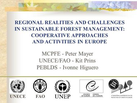 UNECEFAO REGIONAL REALITIES AND CHALLENGES IN SUSTAINABLE FOREST MANAGEMENT: COOPERATIVE APPROACHES AND ACTIVITIES IN EUROPE MCPFE - Peter Mayer UNECE/FAO.