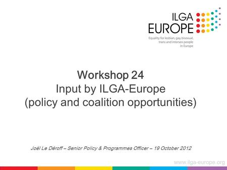 Www.ilga-europe.org Workshop 24 Input by ILGA-Europe (policy and coalition opportunities) Joël Le Déroff – Senior Policy & Programmes Officer – 19 October.