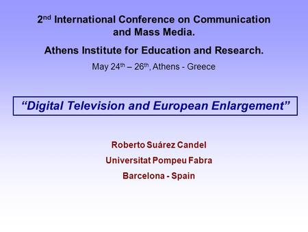 """Digital Television and European Enlargement"" 2 nd International Conference on Communication and Mass Media. Athens Institute for Education and Research."